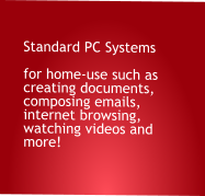 Standard PC Systems  for home-use such as creating documents, composing emails, internet browsing, watching videos and more!