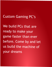 Custom Gaming PC's We build PCs that are ready to make your game faster than ever before. Come by and let us build the machine of your dreams