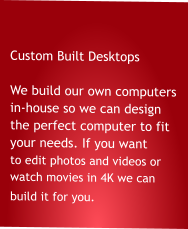 Custom Built Desktops  We build our own computers in-house so we can design the perfect computer to fit your needs. If you want to edit photos and videos or            watch movies in 4K we can              build it for you.