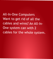 All-In-One Computers Want to get rid of all the cables and wires? An All-In- One system can with 2 cables for the whole system.
