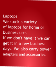 Laptops  We stock a variety of laptops for home or business use. If we don't have it we can get it in a few business days. We also carry power adapters and accessories.