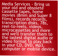 Media Services - Bring us your old and obsolete cassette tapes, home movies (8mm and Super 8 films), records records, transcription disks, 78s, reel-to-reels, videos, microcassettes and more and we'll transfer them to the lastest digital audio or video format to play back in your CD, DVD, Mp3, computer or mobile device.