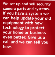 We set up and sell security camera parts and systems. If you have a system we can help update your old equipment with new technology to protect your home or business even better. Give us a call and we can tell you how.
