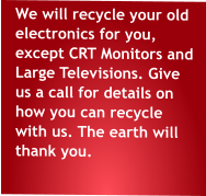 We will recycle your old electronics for you, except CRT Monitors and Large Televisions. Give us a call for details on how you can recycle with us. The earth will thank you.