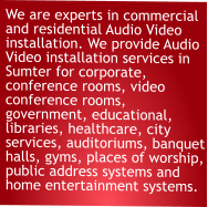 We are experts in commercial and residential Audio Video installation. We provide Audio Video installation services in Sumter for corporate, conference rooms, video conference rooms, government, educational, libraries, healthcare, city services, auditoriums, banquet halls, gyms, places of worship, public address systems and home entertainment systems.
